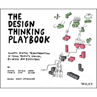 The Design Thinking Playbook: Mindful Digital Transformation of Teams, Products, Services, Businesses and Ecosystems…