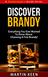 Discover Brandy - Everything You Ever Wanted To Know About Choosing A Fine Brandy! (A Connoisseur's Guide Series)