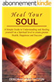 Heal your Soul: A Simple Guide to Understanding and Healing yourself on a Spiritual level to create Greater Health, Happiness and Success (English Edition)