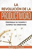 La Revolución de la Productividad: Controla tu tiempo y cumple tus objetivos (Hábitos que cambiarán tu vida nº 2) (Spanish Edition)