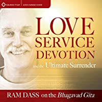 Love, Service, Devotion, and the Ultimate Surrender: Ram Dass on the Bhagavad Gita