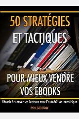 50 stratégies et tactiques pour mieux vendre vos ebooks: Réussir à trouver ses lecteurs avec l'autoédition numérique (Ecrivain professionnel en autoédition t. 4) Format Kindle