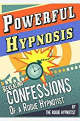 Powerful Hypnosis - Revealing Confessions of a Rogue Hypnotist Kindle Edition