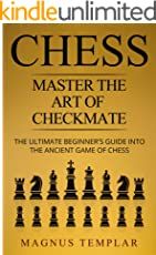 CHESS: MASTER THE ART OF CHECKMATE: The Ultimate Beginner's Guide Into The Ancient Game of Chess (COMPLETE GUIDE) (Chess for Beginners Book 6)