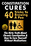 Constipation Cures 40 Tricks To Brewing A Poo: The Dirty Truth About Chronic Constipation & How To Cure Yourself Without…