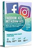 Instagram ADS Facebook ADS; La Guida Piu' Completa Per Creare Campagne e Pubblicita' Con Facebook ADS e Instagram ADS, Con Le Migliori Tecniche Di Successo Mondiale