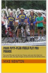 Four Fifty-plus Fools Flit Fru France: Four over-fifty year old men tour France, cycle over 900 miles from Biarritz to Caen, and pass through 16 towns twinned with British towns. Kindle Edition