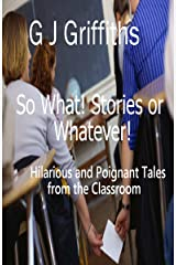 SO WHAT! STORIES or WHATEVER!: Hilarious and Poignant Tales from the Classroom (So What! Series Book 1) Kindle Edition
