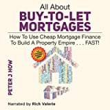 All About Buy-to-Let Mortgages: How to Use Cheap Mortgage Finance to Build a Property Empire... Fast!