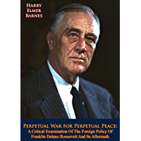 Perpetual War for Perpetual Peace: A Critical Examination Of The Foreign Policy Of Franklin Delano Roosevelt And Its…