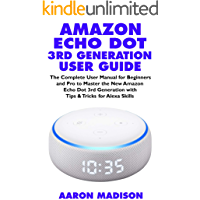 AMAZON ECHO DOT 3RD GENERATION USER GUIDE: The Complete User Manual for Beginners and Pro to Master the New Amazon Echo…