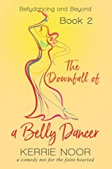 The Downfall Of A Bellydancer: A Comedy Not For The Fainthearted (Bellydancing And Beyond Book 2) Kindle Edition