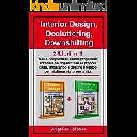 Interior Design, Decluttering, Downshifting: 2 Libri in 1: Guida completa su come progettare, arredare ed organizzare la…