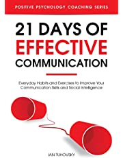 21 Days of Effective Communication: Everyday Habits and Exercises to Improve Your Communication Skills and Social Intelligence (Positive Psychology Coaching Series Book 17)