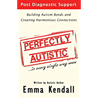 Perfectly Autistic: Post Diagnostic Support for Parents of ASD Children. Building Autism Bonds and Creating Harmonious…