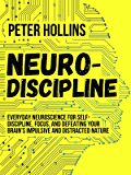 Neuro-Discipline: Everyday Neuroscience for Self-Discipline, Focus, and Defeating Your Brain's Impulsive and Distracted Nature (Live a Disciplined Life Book 3)
