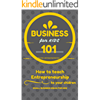 Business For Kids: for beginners - How to teach Entrepreneurship to your Children - Small Business Ideas for Kids (How…