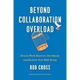 Beyond Collaboration Overload: How to Work Smarter, Get Ahead, and Restore Your Well-Being