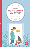 Why Home Birth Matters (Pinter & Martin Why it Matters Book 11)