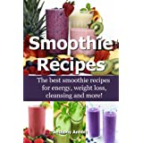 Smoothie Recipes: The best smoothie recipes for increased energy, weight loss, cleansing and more! (smoothie recipes, smoothi