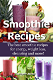 Smoothie Recipes: The best smoothie recipes for increased energy, weight loss, cleansing and more! (smoothie recipes…
