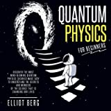 Quantum Physics for Beginners: Discover the Most Mind-Blowing Quantum Physics Theories Made Easy to Understand the…