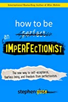 How to Be an Imperfectionist: The New Way to Self-Acceptance, Fearless Living, and Freedom from Perfectionism (English...
