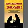 ADDESTRAMENTO DEL CANE: La guida completa per addestrare ed educare il tuo cane. Scopri come insegnargli 20 comandi.