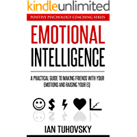 Emotional Intelligence: A Practical Guide to Making Friends with Your Emotions and Raising Your EQ (Positive Psychology…