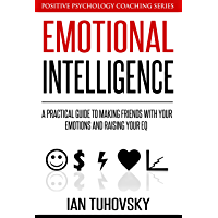 Emotional Intelligence: A Practical Guide to Making Friends with Your Emotions and Raising Your EQ (Master Your…