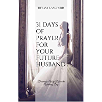31 Days of Prayer for your Future Husband: Becoming a Wife Before the Wedding Day (Princess in Preparation: Devotionals…
