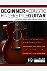Beginner Acoustic Fingerstyle Guitar: The Complete Guide to Playing Fingerstyle Acoustic Guitar (Learn Acoustic Guitar Book 1) Kindle Edition