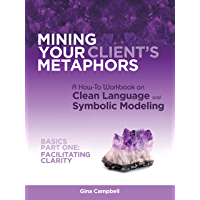 Mining Your Client's Metaphors: A How-To Workbook on Clean Language and Symbolic Modeling, Basics Part I: Facilitating…