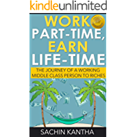 Work Part-Time, Earn Life-Time: The Journey of a Working Middle Class Person to Riches