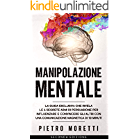 Manipolazione Mentale: La Guida Esclusiva che Rivela le 6 Segrete Armi di Persuasione per Influenzare e Convincere gli…