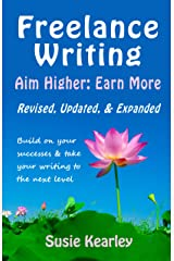 Freelance Writing: Aim Higher, Earn More: Build on your successes and take your writing to the next level: Revised, Updated and Expanded (2019) Kindle Edition