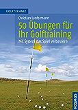 50 Übungen für Ihr Golftraining: Mit System das Spiel verbessern