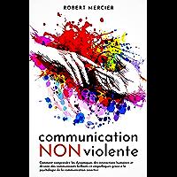 COMMUNICATION NON VIOLENTE: Comment comprendre les dynamiques des interactions humaines et devenir des communicants…