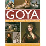 GOYA : His Life & Works in 500 Images: An Illustrated Account of the Artist, His Life and Context, with a Gallery of 300 Pain