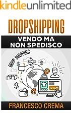 DROPSHIPPING: Vendo ma non spedisco, guida al drop shipping, private label, Amazon FBA per fare impresa senza gestire il magazzino e senza investimento