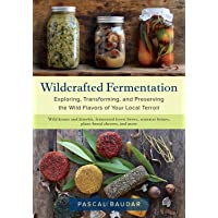 Wildcrafted Fermentation  Exploring  Transforming  and Preserving the Wild Flavors of Your Local Terroir