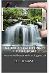Nature and Wellbeing in the Digital Age: How to feel better without logging off Kindle Edition