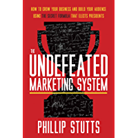 The Undefeated Marketing System : How to Grow Your Business and Build Your Audience Using the Secret Formula That Elects…