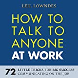 How to Talk to Anyone at Work: 72 Little Tricks for Big Success in Business Relationships