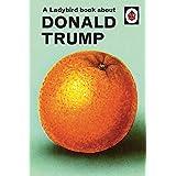 The Ladybird Book Of Trump: Ladybirds for Grown-Ups