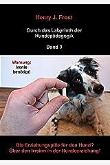 Die Erziehungspille für den Hund? Über den Irrsinn in der Hundeerziehung!: Durch das Labyrinth der Hundepädagogik - Band 3 Kindle Ausgabe