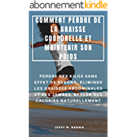 COMMENT PERDRE DE LA GRAISSE CORPORELLE ET MAINTENIR SON POIDS : PERDRE DES KILOS SANS EFFET DE REBOND, ÉLIMINER LES…