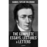 The Complete Essays, Lectures & Letters of S. T. Coleridge (Illustrated): Literary Critiques, Studies and Memoirs, including Biographia Literaria, Anima ... Epistolaris and A Course of Lectures
