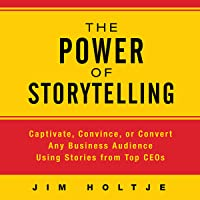 The Power of Storytelling: Captivate, Convince, or Convert Any Business Audience Using Stories from Top CEOs