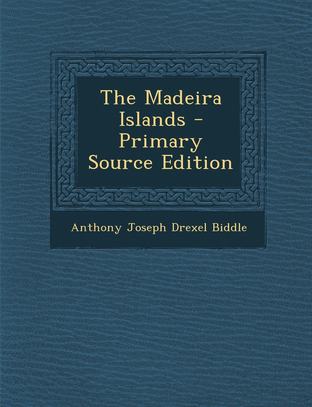 The Madeira Islands - Primary Source Edition